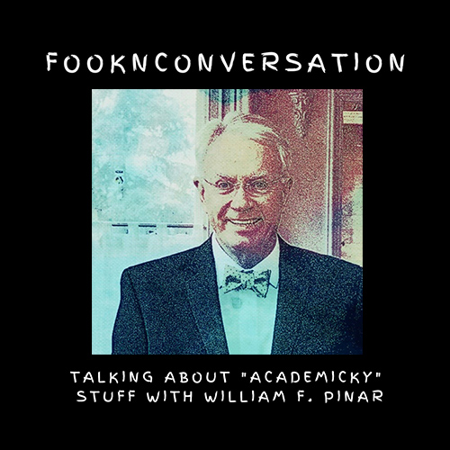 Fooknconversation: William F. Pinar